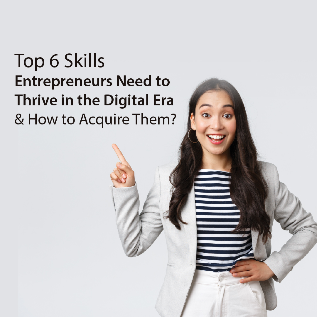 Top 6 Skills Entrepreneurs Need to Thrive in the Digital Era & How to Acquire Them?